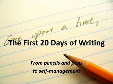 The First 20 Days of Writing From pencils and pens to self-management.