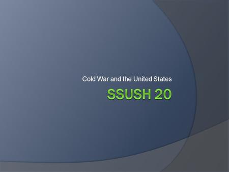 Cold War and the United States. SSUSH 20 Analyze the domestic and international impact of the Cold War on the United States  Describe the creation of.