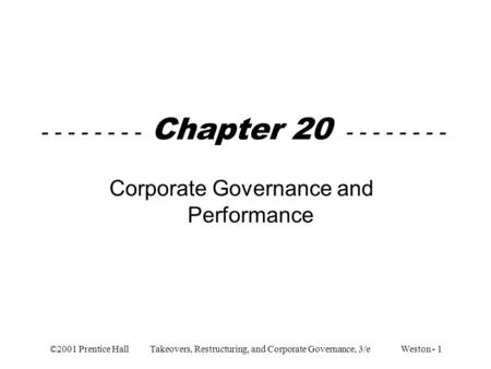 ©2001 Prentice Hall Takeovers, Restructuring, and Corporate Governance, 3/e Weston - 1 - - - - - - - - Chapter 20 - - - - - - - - Corporate Governance.