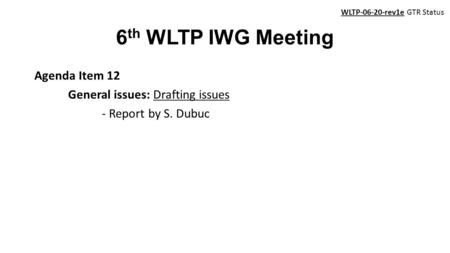 6 th WLTP IWG Meeting Agenda Item 12 General issues: Drafting issues - Report by S. Dubuc WLTP-06-20-rev1e GTR Status.