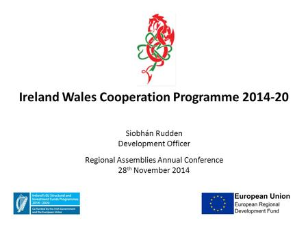 Ireland Wales Cooperation Programme 2014-20 Siobhán Rudden Development Officer Regional Assemblies Annual Conference 28 th November 2014.