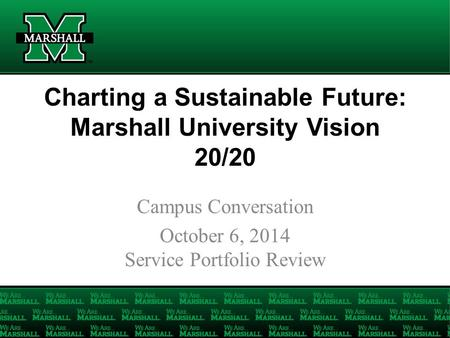 Charting a Sustainable Future: Marshall University Vision 20/20 Campus Conversation October 6, 2014 Service Portfolio Review.