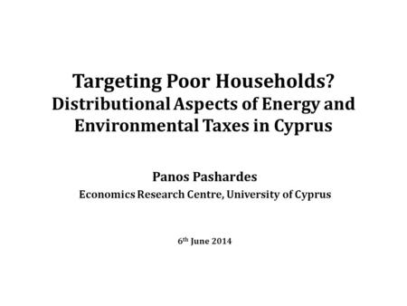Targeting Poor Households? Distributional Aspects of Energy and Environmental Taxes in Cyprus Panos Pashardes Economics Research Centre, University of.