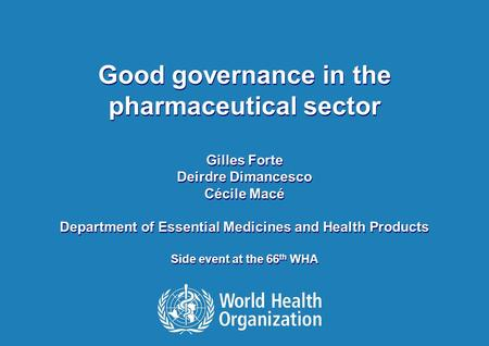 1 Good Governance in the pharmaceutical sector, WHA side event 20 May 2013 Good governance in the pharmaceutical sector Gilles Forte Deirdre Dimancesco.