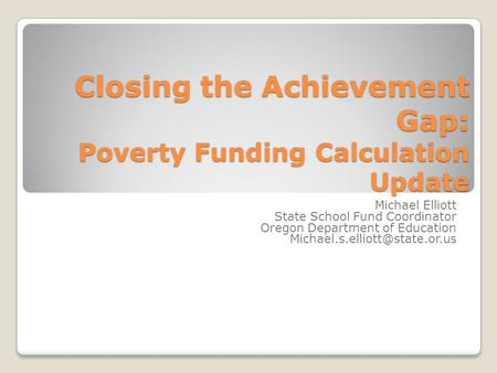 Closing the Achievement Gap: Poverty Funding Calculation Update Michael Elliott State School Fund Coordinator Oregon Department of Education