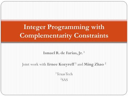 Ismael R. de Farias, Jr. 1 Joint work with Ernee Kozyreff 1 and Ming Zhao 2 1 Texas Tech 2 SAS Integer Programming with Complementarity Constraints.