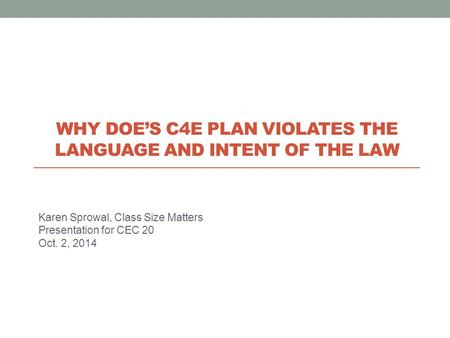 Karen Sprowal, Class Size Matters Presentation for CEC 20 Oct. 2, 2014 WHY DOE'S C4E PLAN VIOLATES THE LANGUAGE AND INTENT OF THE LAW.