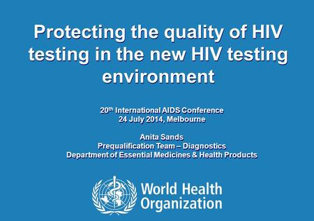 20 th International AIDS Conference | 24 July 2014 1 |1 | Protecting the quality of HIV testing in the new HIV testing environment 20 th International.