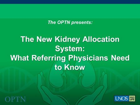 The New Kidney Allocation System: What Referring Physicians Need to Know The OPTN presents: The New Kidney Allocation System: What Referring Physicians.