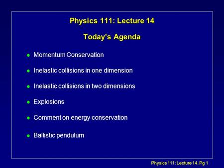 Physics 111: Lecture 14, Pg 1 Physics 111: Lecture 14 Today's Agenda l Momentum Conservation l Inelastic collisions in one dimension l Inelastic collisions.