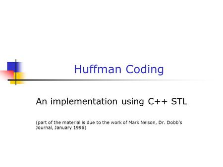 Huffman Coding An implementation using C++ STL (part of the material is due to the work of Mark Nelson, Dr. Dobb's Journal, January 1996)