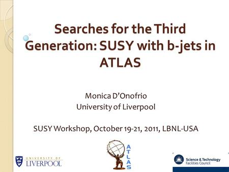 Searches for the Third Generation: SUSY with b-jets in ATLAS Searches for the Third Generation: SUSY with b-jets in ATLAS Monica D'Onofrio University of.