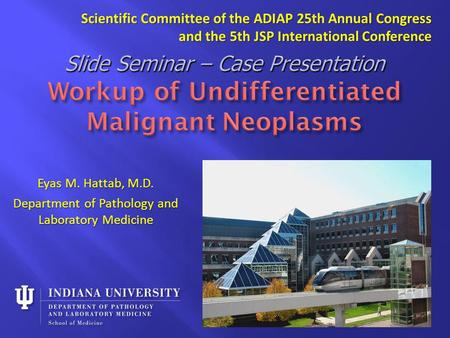 Eyas M. Hattab, M.D. Department of Pathology and Laboratory Medicine Scientific Committee of the ADIAP 25th Annual Congress and the 5th JSP International.