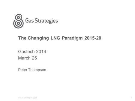 The Changing LNG Paradigm 2015-20 Gastech 2014 March 25 Peter Thompson © Gas Strategies 20141.