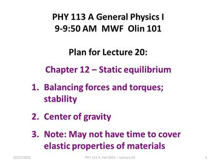 10/17/2012PHY 113 A Fall 2012 -- Lecture 201 PHY 113 A General Physics I 9-9:50 AM MWF Olin 101 Plan for Lecture 20: Chapter 12 – Static equilibrium 1.Balancing.