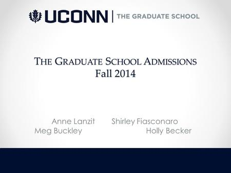 T HE G RADUATE S CHOOL A DMISSIONS Fall 2014 Anne Lanzit Shirley Fiasconaro Meg Buckley Holly Becker.