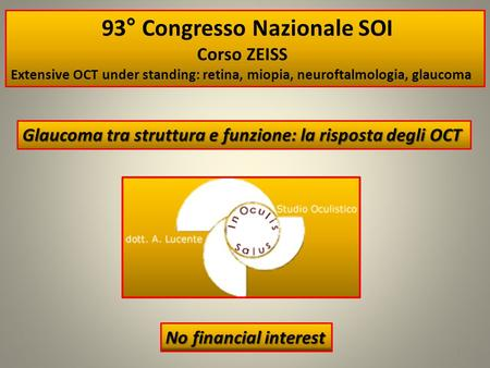 No financial interest 1 93° Congresso Nazionale SOI Corso ZEISS Extensive OCT under standing: retina, miopia, neuroftalmologia, glaucoma Glaucoma tra struttura.