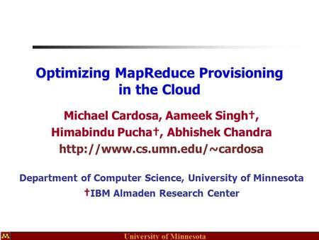 University of Minnesota Optimizing MapReduce Provisioning in the Cloud Michael Cardosa, Aameek Singh†, Himabindu Pucha†, Abhishek Chandra