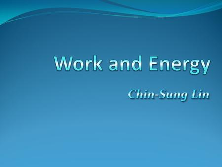 Work and Energy Chin-Sung Lin.
