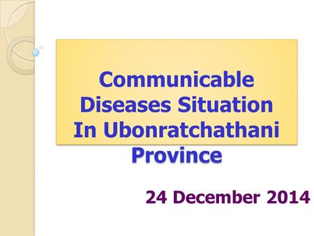 Communicable Diseases Situation In Ubonratchathani Province Communicable Diseases Situation In Ubonratchathani Province 24 December 2014.