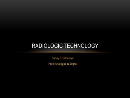 Today & Tomorrow From Analogue to Digital RADIOLOGIC TECHNOLOGY.