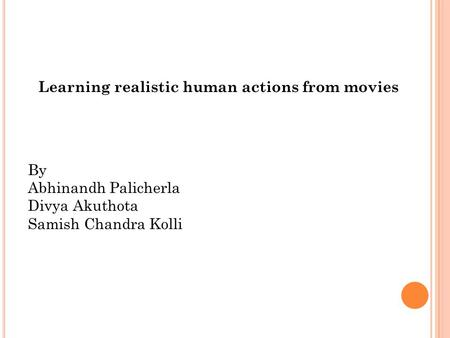 Learning realistic human actions from movies By Abhinandh Palicherla Divya Akuthota Samish Chandra Kolli.