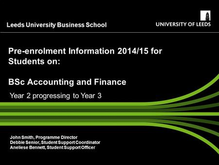 Leeds University Business School Pre-enrolment Information 2014/15 for Students on: BSc Accounting and Finance John Smith, Programme Director Debbie Senior,