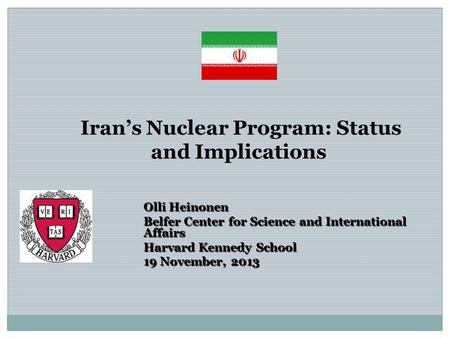 Iran's Nuclear Program: Status and Implications Olli Heinonen Belfer Center for Science and International Affairs Harvard Kennedy School 19 November, 2013.