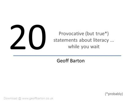 Provocative (but true*) statements about literacy... while you wait 20  Geoff Barton (*probably)