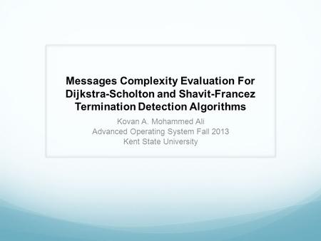 Messages Complexity Evaluation For Dijkstra-Scholton and Shavit-Francez Termination Detection Algorithms Kovan A. Mohammed Ali Advanced Operating System.