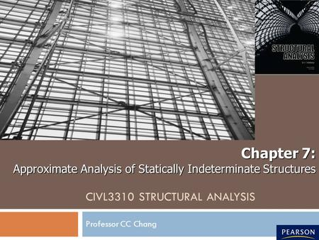 CIVL3310 STRUCTURAL ANALYSIS Professor CC Chang Chapter 7: Approximate Analysis of Statically Indeterminate Structures.