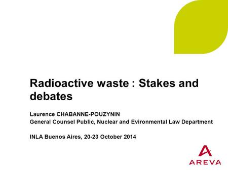 Radioactive waste : Stakes and debates Laurence CHABANNE-POUZYNIN General Counsel Public, Nuclear and Evironmental Law Department INLA Buenos Aires, 20-23.