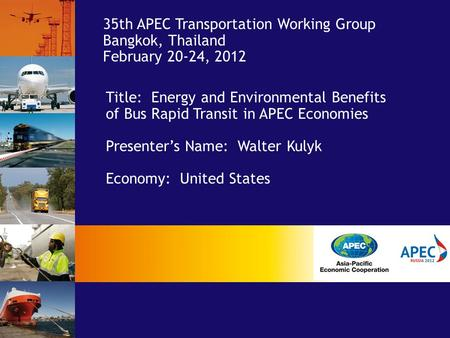 Title: Energy and Environmental Benefits of Bus Rapid Transit in APEC Economies Presenter's Name: Walter Kulyk Economy: United States 35th APEC Transportation.