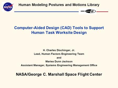 Human Modeling Postures and Motions Library Computer-Aided Design (CAD) Tools to Support Human Task Worksite Design H. Charles Dischinger, Jr. Lead, Human.