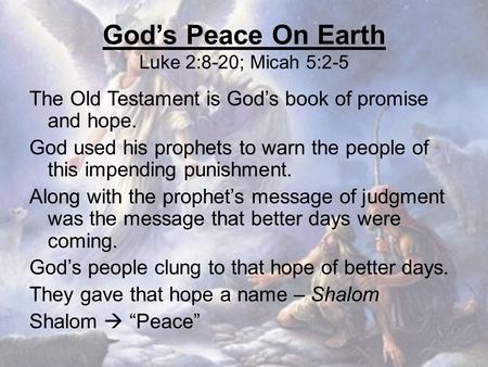God's Peace On Earth Luke 2:8-20; Micah 5:2-5 The Old Testament is God's book of promise and hope. God used his prophets to warn the people of this impending.