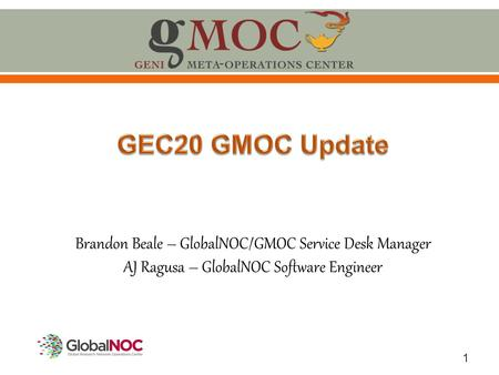 1 Brandon Beale – GlobalNOC/GMOC Service Desk Manager AJ Ragusa – GlobalNOC Software Engineer.