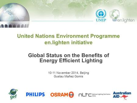 United Nations Environment Programme en.lighten initiative Global Status on the Benefits of Energy Efficient Lighting 10-11 November 2014, Beijing Gustau.