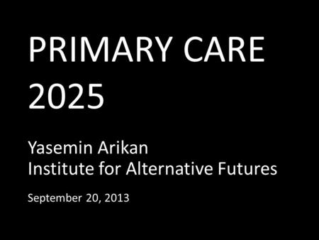 PRIMARY CARE 2025 Yasemin Arikan Institute for Alternative Futures September 20, 2013.