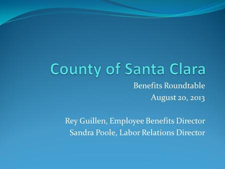 Benefits Roundtable August 20, 2013 Rey Guillen, Employee Benefits Director Sandra Poole, Labor Relations Director.