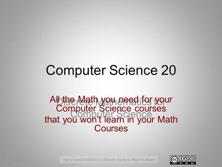 Computer Science 20 Discrete Mathematics for Computer Science All the Math you need for your Computer Science courses that you won't learn in your Math.