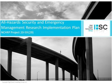 Copyright High Street Consulting Group 2007 All-Hazards Security and Emergency Management Research Implementation Plan NCHRP Project 20-59 (29)