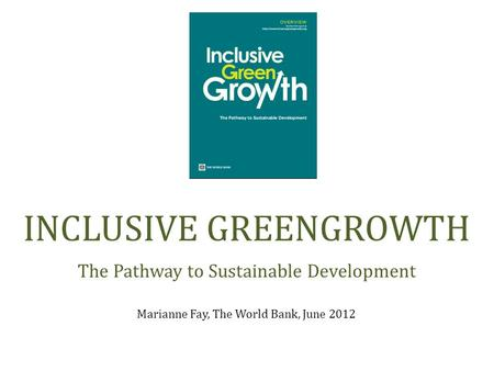 Marianne Fay, The World Bank, June 2012 INCLUSIVE GREENGROWTH The Pathway to Sustainable Development.