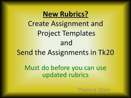 New Rubrics? Create Assignment and Project Templates and Send the Assignments in Tk20 Must do before you can use updated rubrics Theresa Dorn.