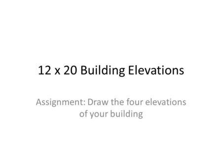 12 x 20 Building Elevations Assignment: Draw the four elevations of your building.