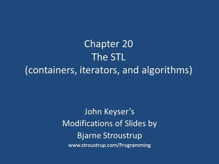 Chapter 20 The STL (containers, iterators, and algorithms) John Keyser's Modifications of Slides by Bjarne Stroustrup www.stroustrup.com/Programming.