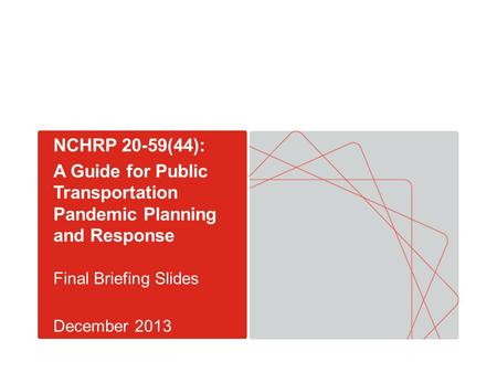 NCHRP 20-59(44): A Guide for Public Transportation Pandemic Planning and Response Final Briefing Slides December 2013.