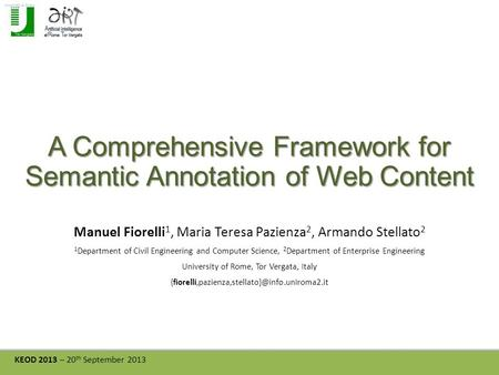 KEOD 2013 – 20 th September 2013 A Comprehensive Framework for Semantic Annotation of Web Content Manuel Fiorelli 1, Maria Teresa Pazienza 2, Armando Stellato.