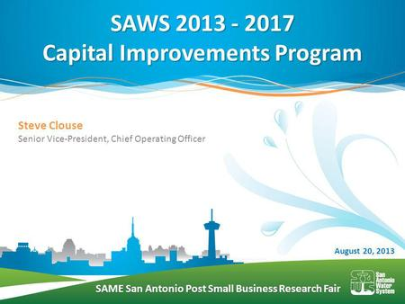 SAME San Antonio Post Small Business Research Fair SAWS 2013 - 2017 Capital Improvements Program August 20, 2013 Steve Clouse Senior Vice-President, Chief.