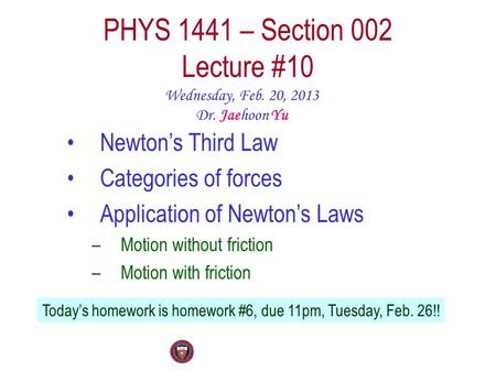 PHYS 1441 – Section 002 Lecture #10 Wednesday, Feb. 20, 2013 Dr. Jaehoon Yu Newton's Third Law Categories of forces Application of Newton's Laws –Motion.