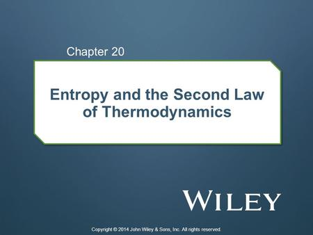 Entropy and the Second Law of Thermodynamics Chapter 20 Copyright © 2014 John Wiley & Sons, Inc. All rights reserved.